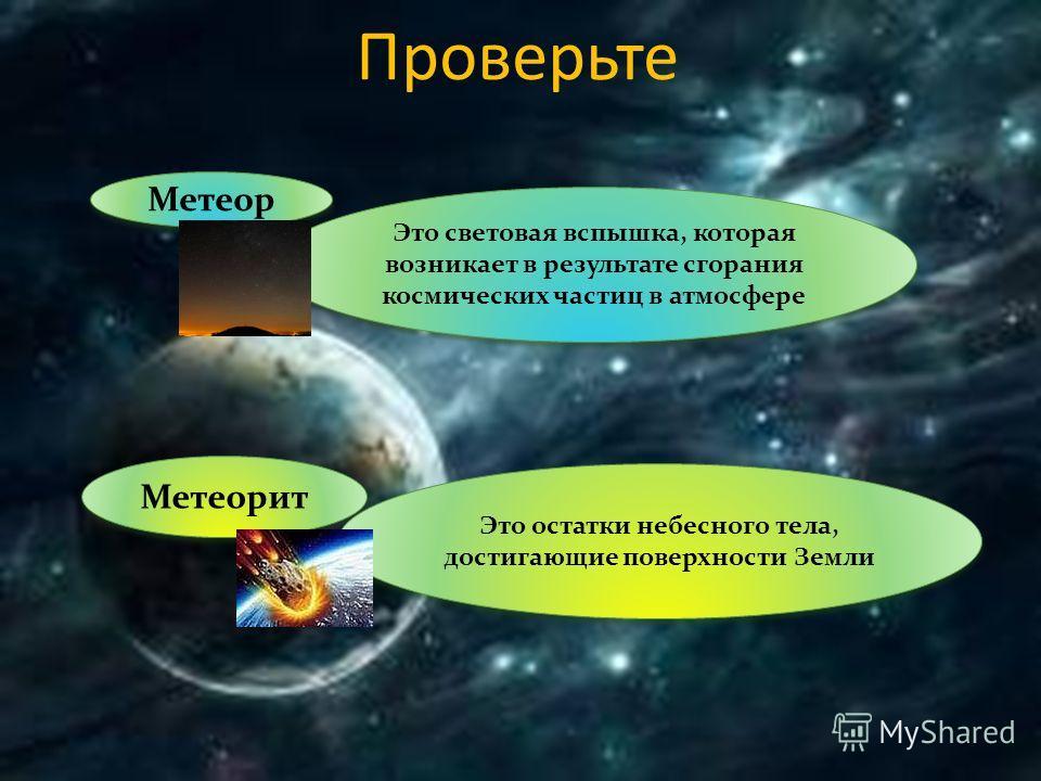 Проверьте Метеор Это световая вспышка, которая возникает в результате сгорания космических частиц в атмосфере Метеорит Это остатки небесного тела, достигающие поверхности Земли