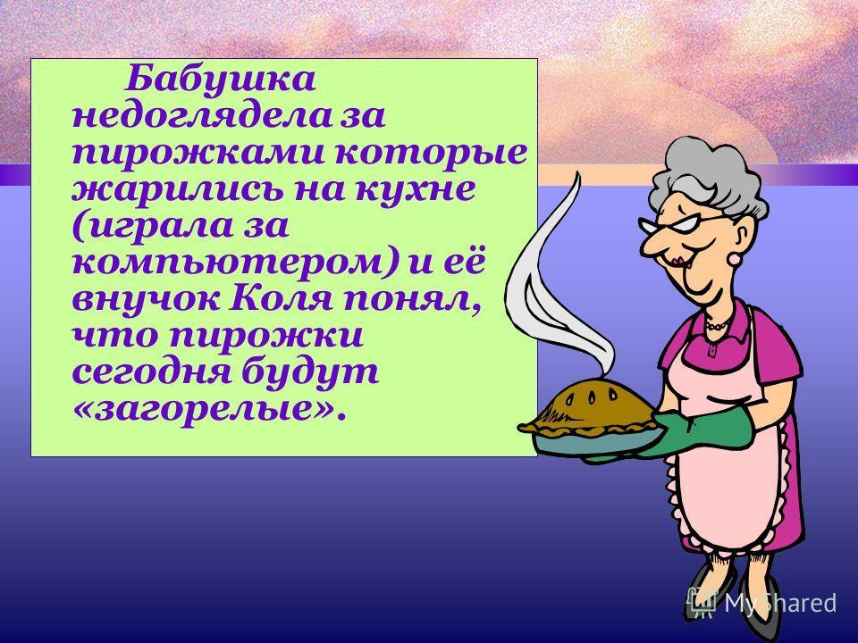 Бабушка недоглядела за пирожками которые жарились на кухне (играла за компьютером) и её внучок Коля понял, что пирожки сегодня будут «загорелые».