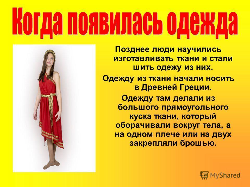 Позднее люди научились изготавливать ткани и стали шить одежу из них. Одежду из ткани начали носить в Древней Греции. Одежду там делали из большого прямоугольного куска ткани, который оборачивали вокруг тела, а на одном плече или на двух закрепляли б