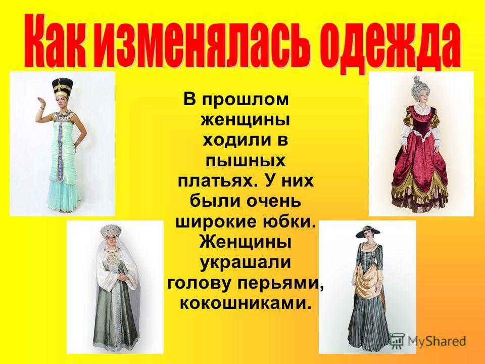 В прошлом женщины ходили в пышных платьях. У них были очень широкие юбки. Женщины украшали голову перьями, кокошниками.