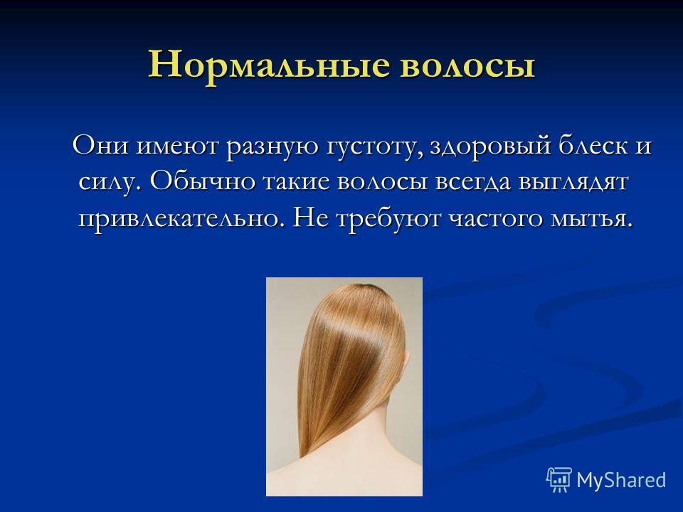 Нормальные волосы Они имеют разную густоту, здоровый блеск и силу. Обычно такие волосы всегда выглядят привлекательно. Не требуют частого мытья.