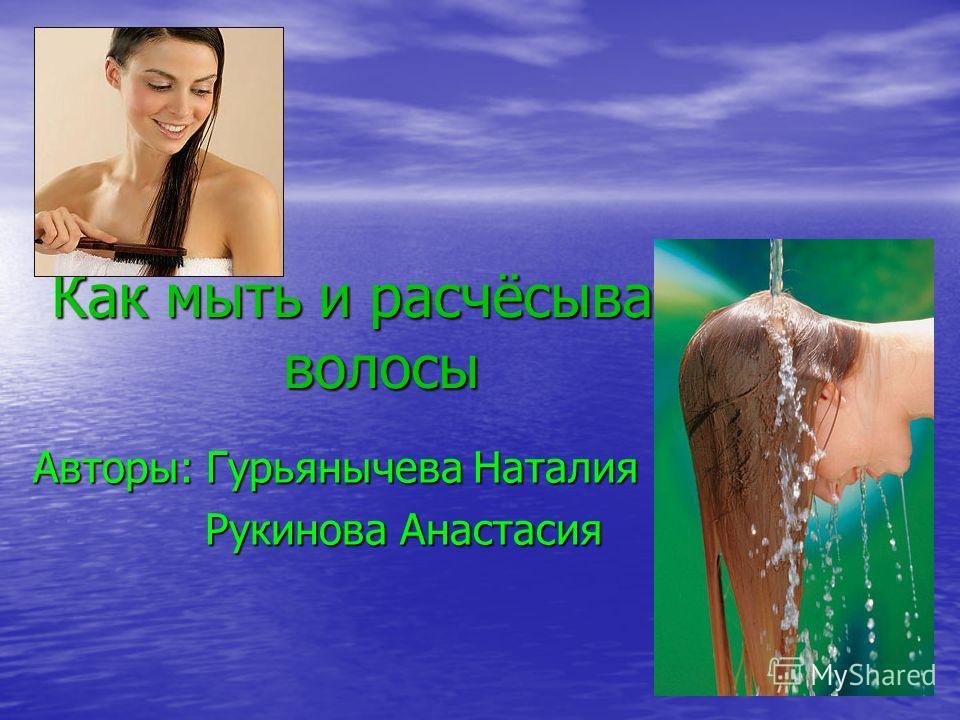 Как мыть и расчёсывать волосы Авторы: Гурьянычева Наталия Рукинова Анастасия Рукинова Анастасия