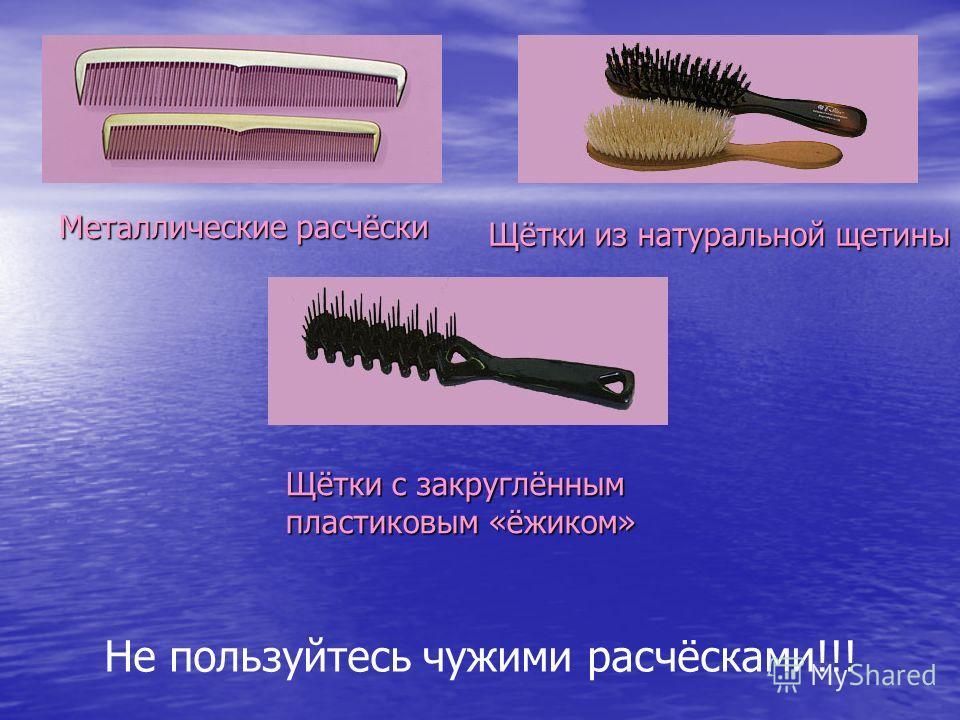 Металлические расчёски Щётки из натуральной щетины Щётки с закруглённым пластиковым «ёжиком» Не пользуйтесь чужими расчёсками!!!