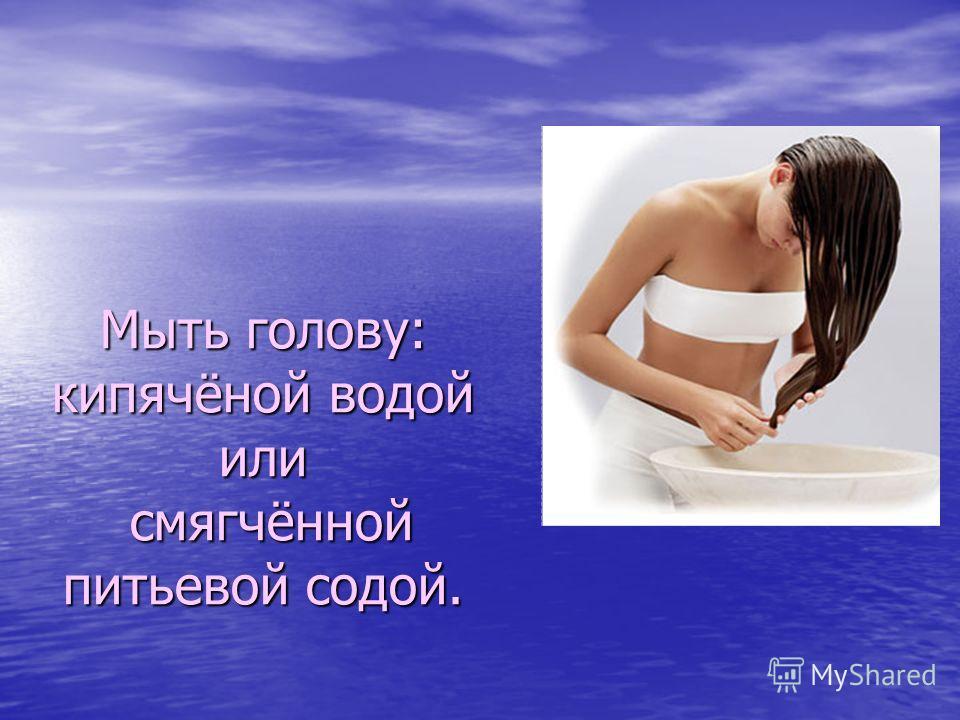 Мыть голову: кипячёной водой или смягчённой питьевой содой.