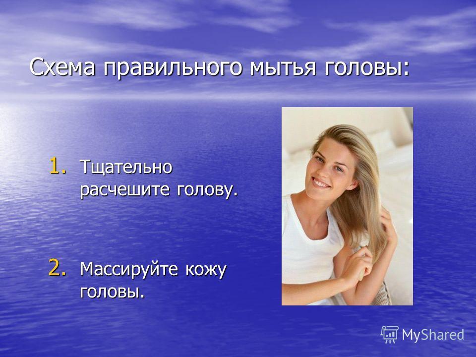 Схема правильного мытья головы: 1. Тщательно расчешите голову. 2. Массируйте кожу головы.
