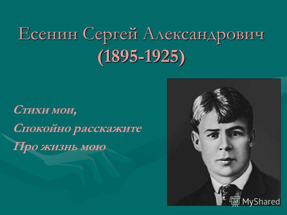 Есенин Сергей Александрович (1895-1925) Стихи мои, Спокойно расскажите Про жизнь мою