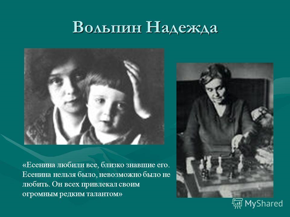 Вольпин Надежда «Есенина любили все, близко знавшие его. Есенина нельзя было, невозможно было не любить. Он всех привлекал своим огромным редким талантом»