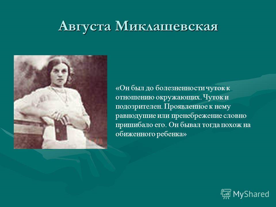Августа Миклашевская «Он был до болезненности чуток к отношению окружающих. Чуток и подозрителен. Проявленное к нему равнодушие или пренебрежение словно пришибало его. Он бывал тогда похож на обиженного ребенка»