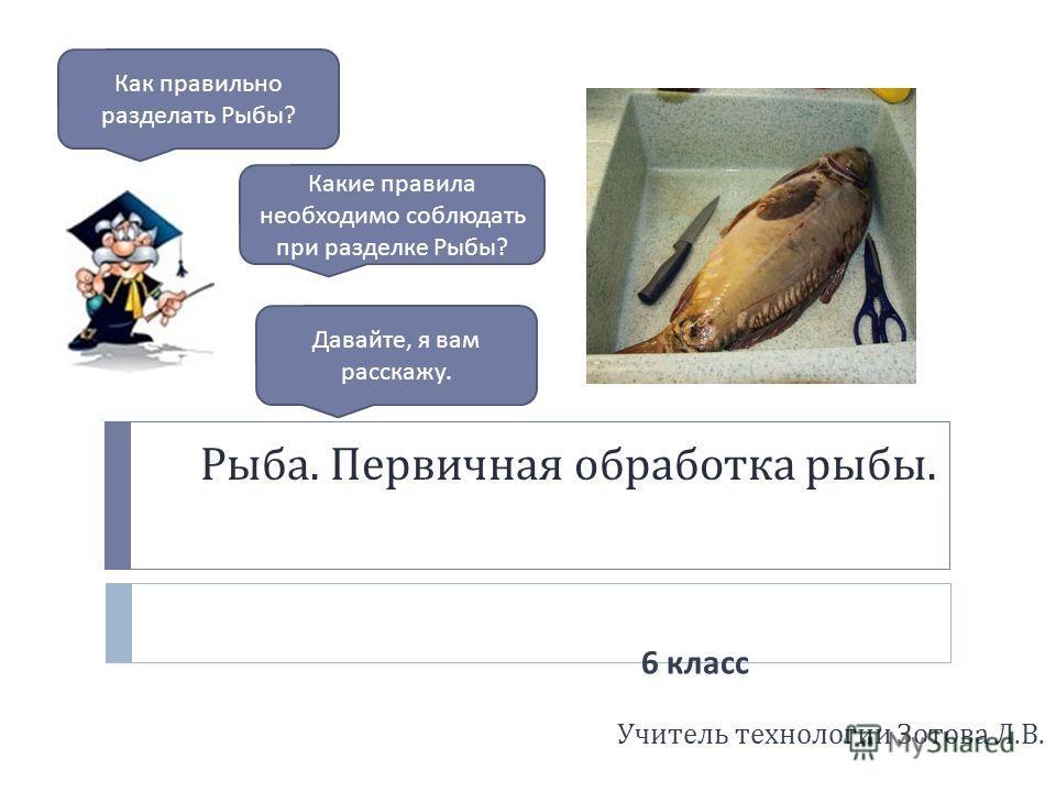 Рыба. Первичная обработка рыбы. Учитель технологии Зотова Л. В. Как правильно разделать Рыбы ? Давайте, я вам расскажу. Какие правила необходимо соблюдать при разделке Рыбы ? 6 класс