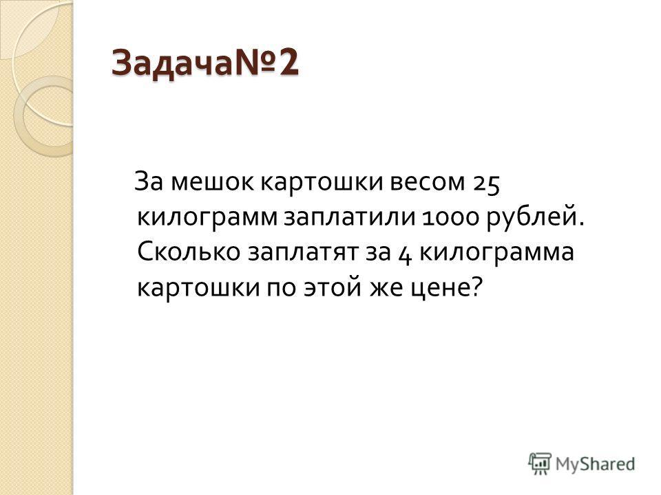 Задача 2 За мешок картошки весом 25 килограмм заплатили 1000 рублей. Сколько заплатят за 4 килограмма картошки по этой же цене ?