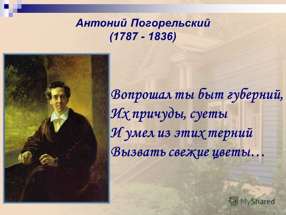 Антоний Погорельский (1787 - 1836) Вопрошал ты быт губерний, Их причуды, суеты И умел из этих терний Вызвать свежие цветы…