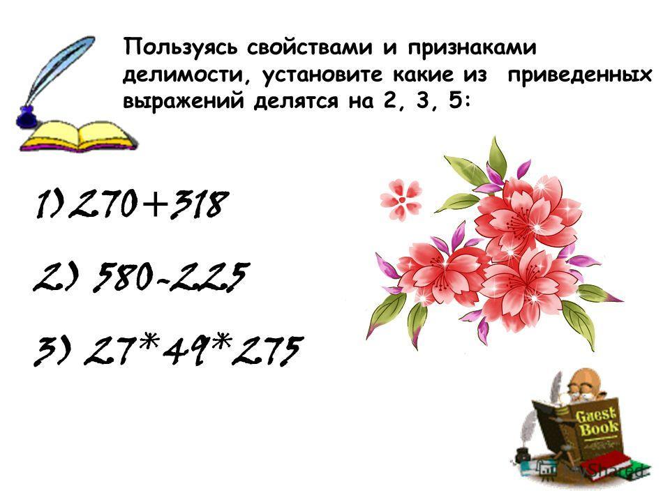 1)270+318 2) 580-225 3) 27*49*275 Пользуясь свойствами и признаками делимости, установите какие из приведенных выражений делятся на 2, 3, 5:
