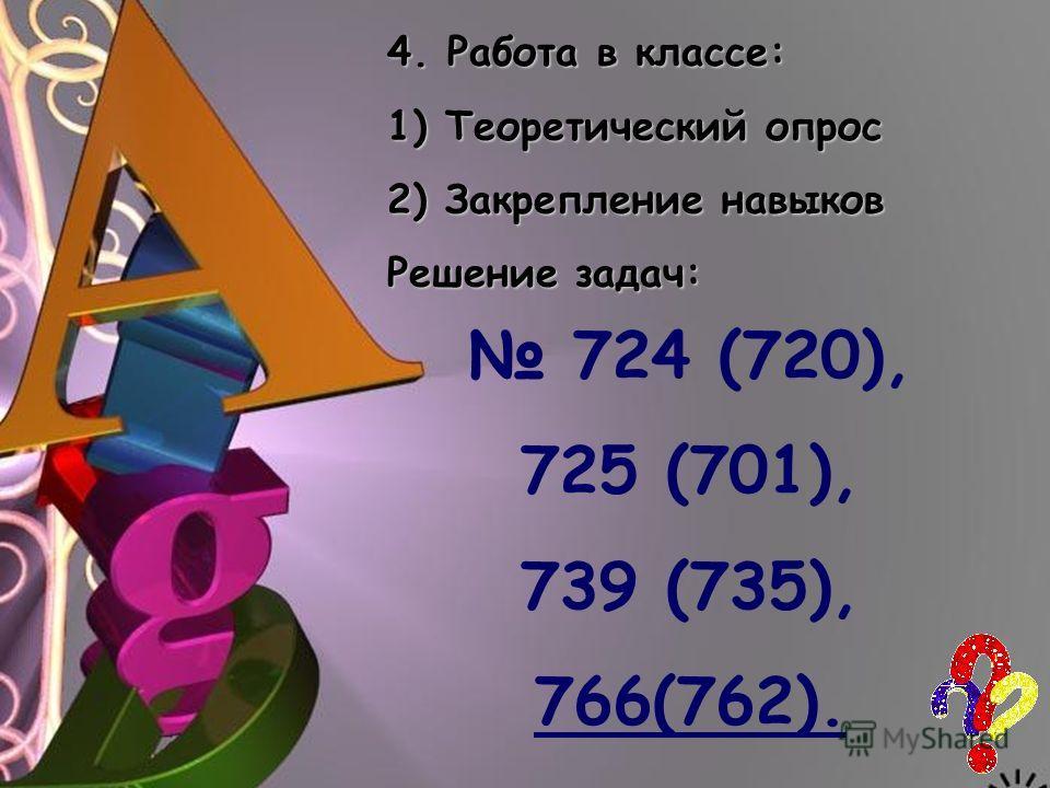 4. Работа в классе: 1) Теоретический опрос 2) Закрепление навыков Решение задач: 724 (720), 725 (701), 739 (735), 766(762).