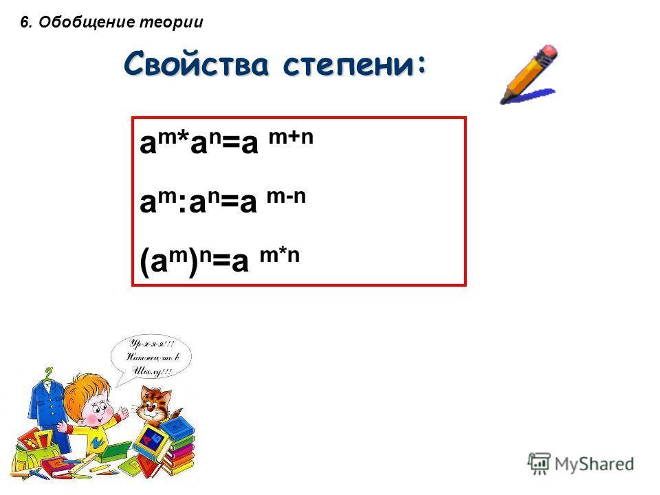 Свойства степени: a m *a n =a m+n a m :a n =a m-n (a m ) n =a m*n 6. Обобщение теории