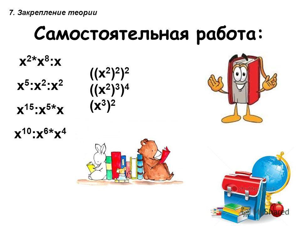 Самостоятельная работа: х 2 *х 8 :х х 5 :х 2 :х 2 х 15 :х 5 *х х 10 :х 6 *х 4 ((х 2 ) 2 ) 2 ((х 2 ) 3 ) 4 (х 3 ) 2 7. Закрепление теории