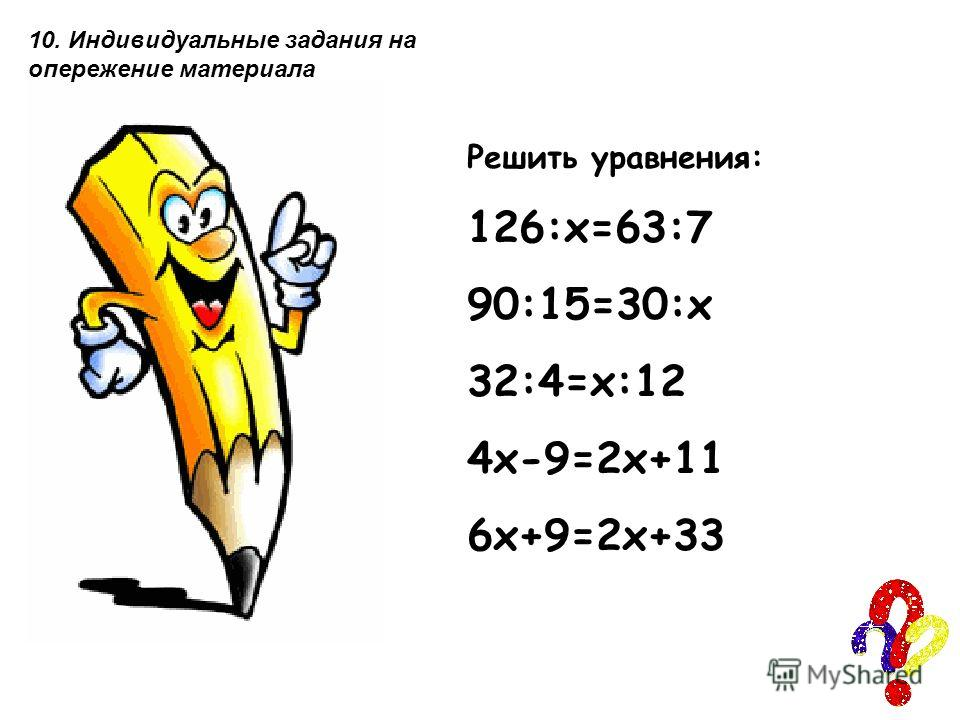 Решить уравнения: 126:х=63:7 90:15=30:х 32:4=х:12 4х-9=2х+11 6х+9=2х+33 10. Индивидуальные задания на опережение материала