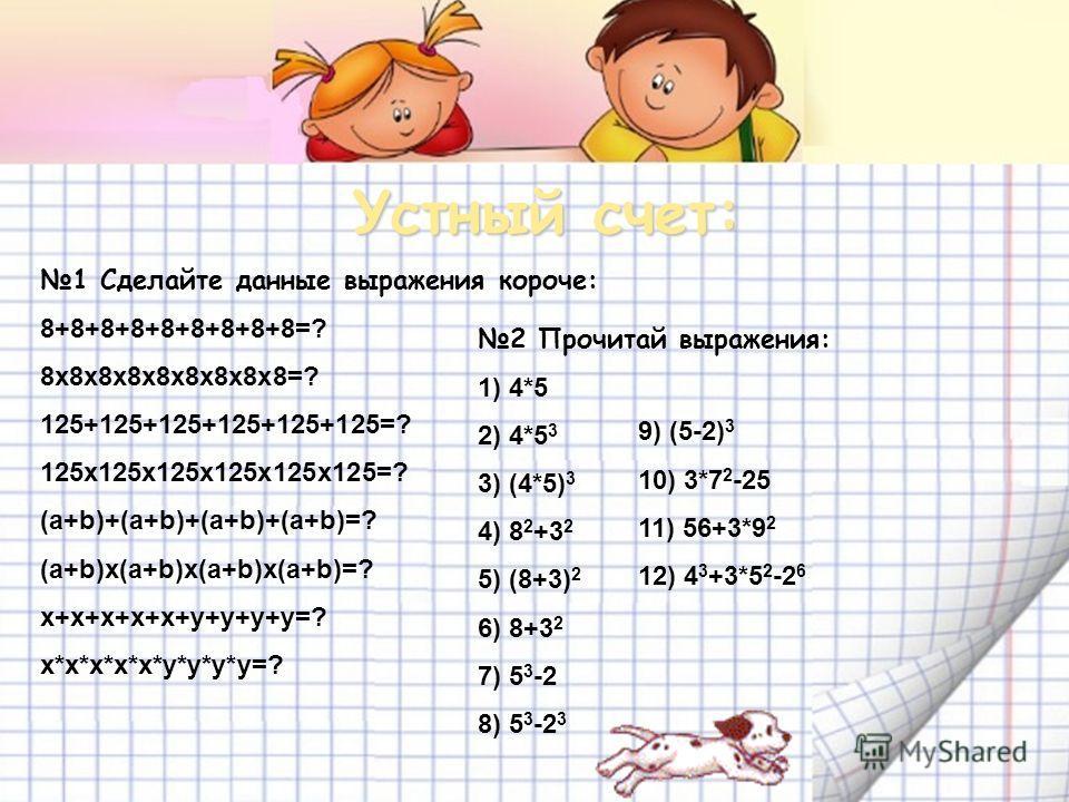 Устный счет: 1 Сделайте данные выражения короче: 8+8+8+8+8+8+8+8+8=? 8x8x8x8x8x8x8x8x8=? 125+125+125+125+125+125=? 125x125x125x125x125x125=? (a+b)+(a+b)+(a+b)+(a+b)=? (a+b)x(a+b)x(a+b)x(a+b)=? x+x+x+x+x+y+y+y+y=? x*x*x*x*x*y*y*y*y=? 2 Прочитай выраже