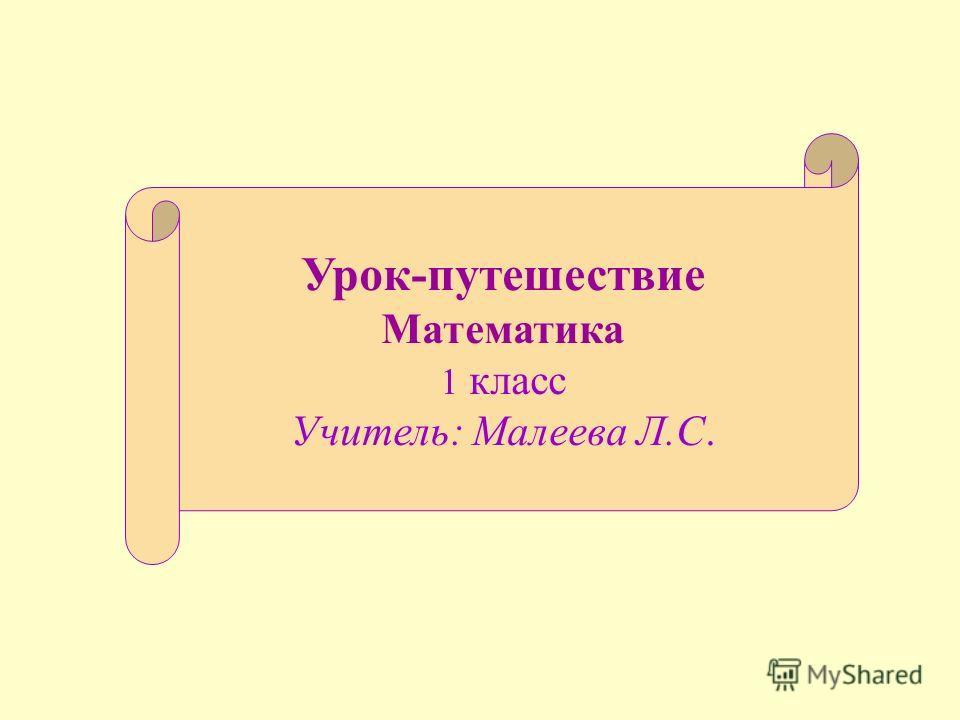 Урок-путешествие Математика 1 класс Учитель: Малеева Л.С.
