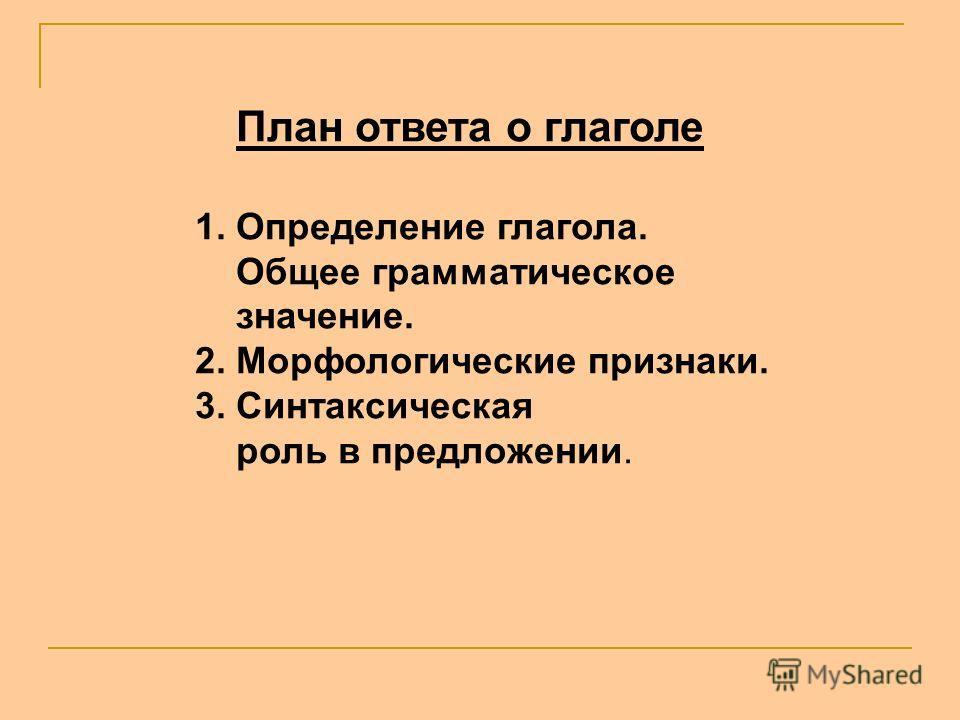План ответа о глаголе 1. Определение глагола. Общее грамматическое значение. 2. Морфологические признаки. 3. Синтаксическая роль в предложении.