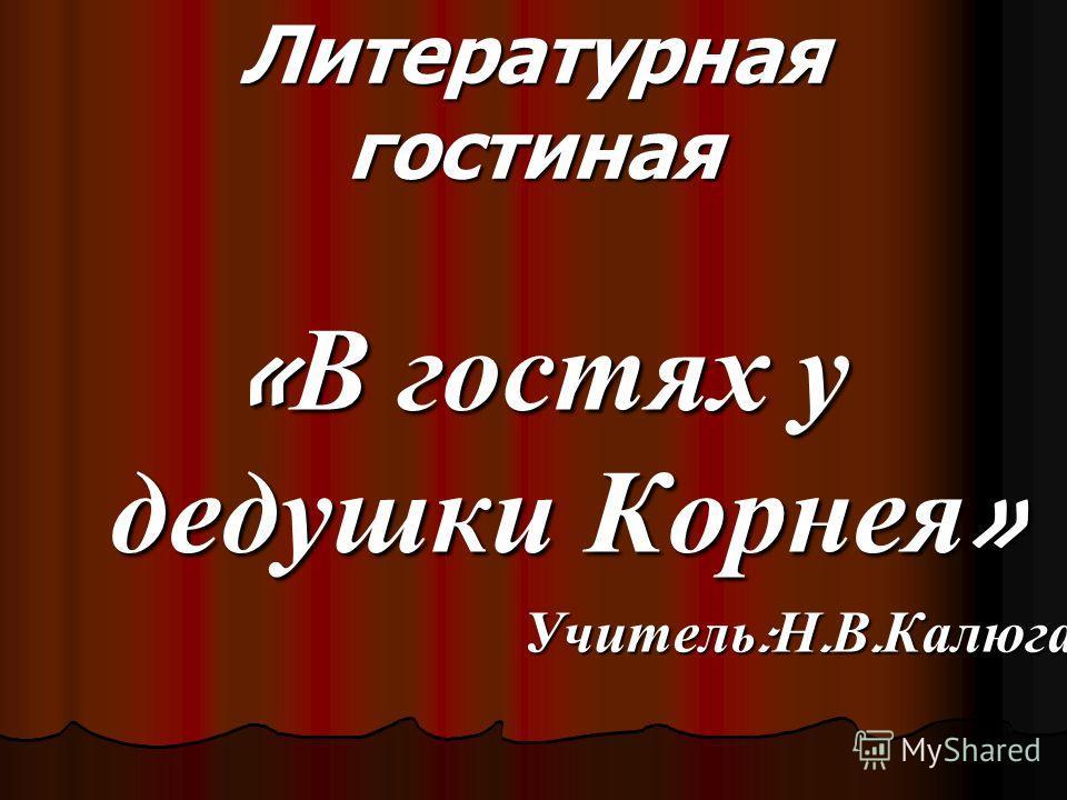 Литературная гостиная « В гостях у дедушки Корнея » Учитель : Н. В. Калюга