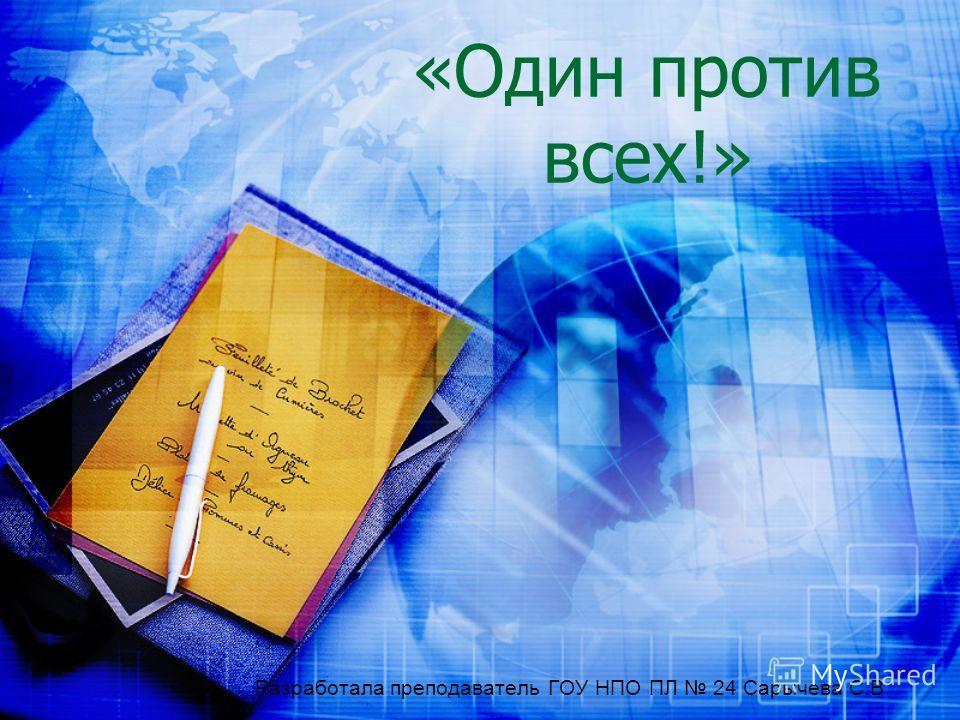«Один против всех!» Разработала преподаватель ГОУ НПО ПЛ 24 Сарычева С.В.