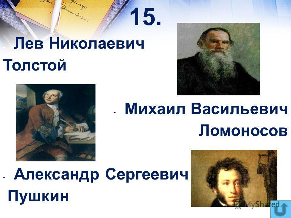 15. - Лев Николаевич Толстой - Михаил Васильевич Ломоносов - Александр Сергеевич Пушкин