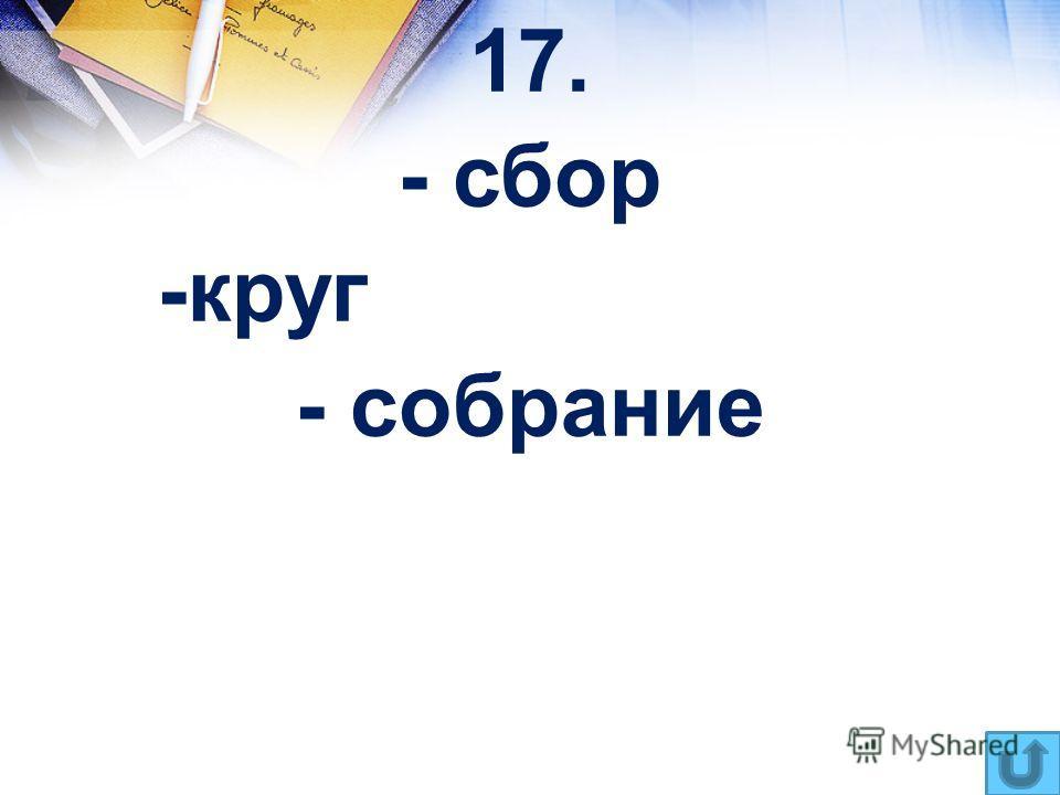 17. - сбор -круг - собрание