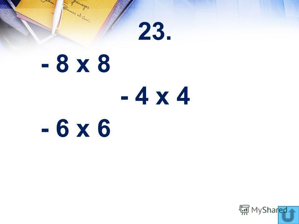 23. - 8 х 8 - 4 х 4 - 6 х 6