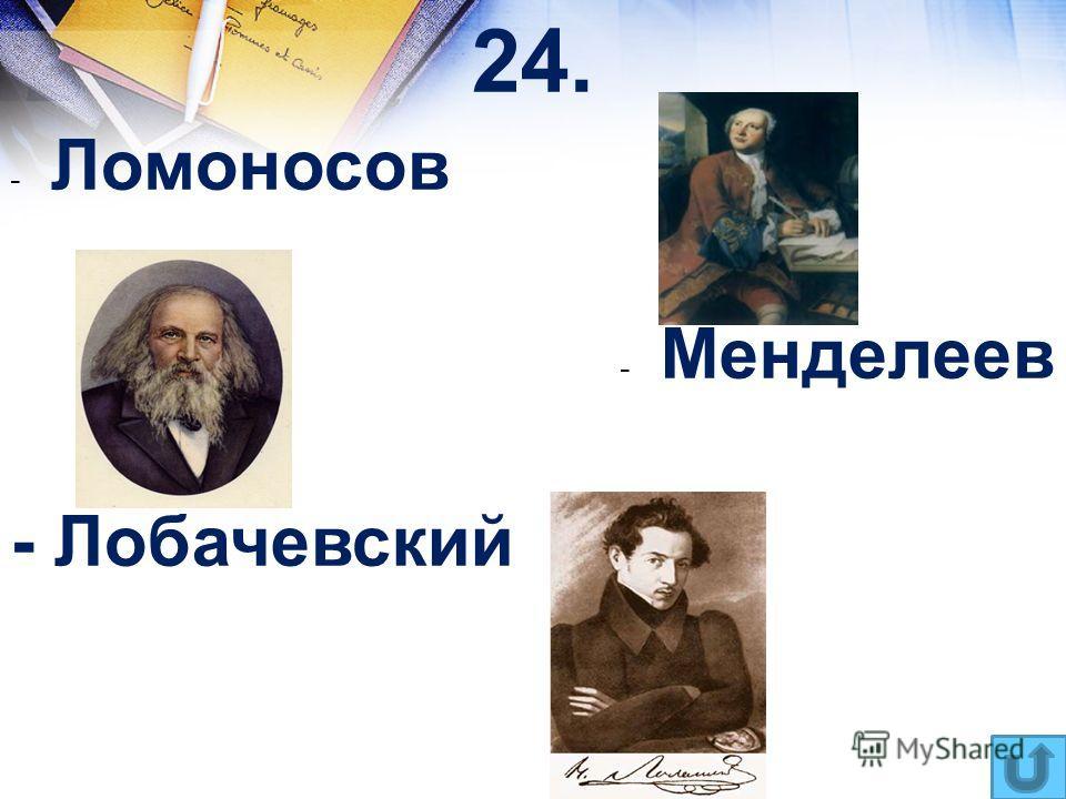 24. - Ломоносов - Менделеев - Лобачевский