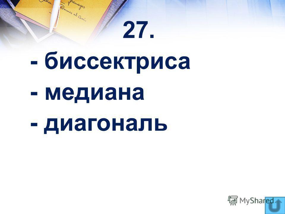 27. - биссектриса - медиана - диагональ