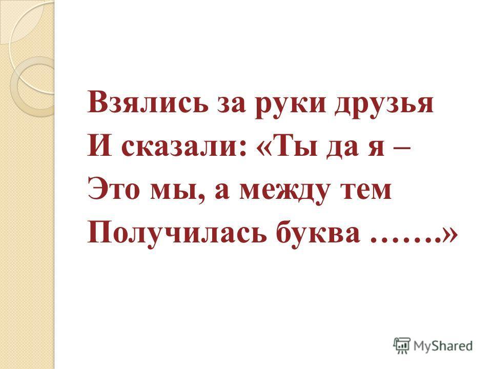 Взялись за руки друзья И сказали: «Ты да я – Это мы, а между тем Получилась буква …….»