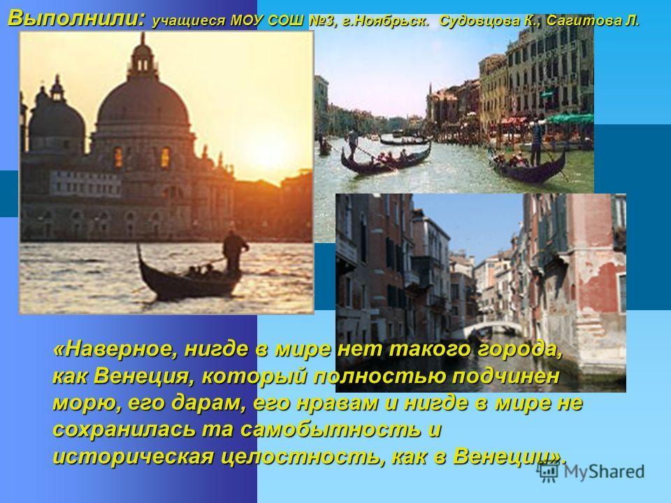 «Наверное, нигде в мире нет такого города, как Венеция, который полностью подчинен морю, его дарам, его нравам и нигде в мире не сохранилась та самобытность и историческая целостность, как в Венеции». Выполнили: учащиеся МОУ СОШ 3, г.Ноябрьск. Судовц
