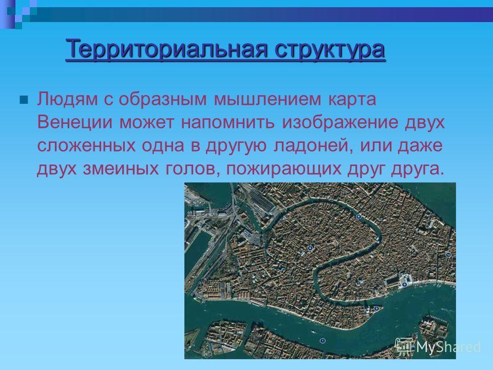 Людям с образным мышлением карта Венеции может напомнить изображение двух сложенных одна в другую ладоней, или даже двух змеиных голов, пожирающих друг друга. Территориальная структура