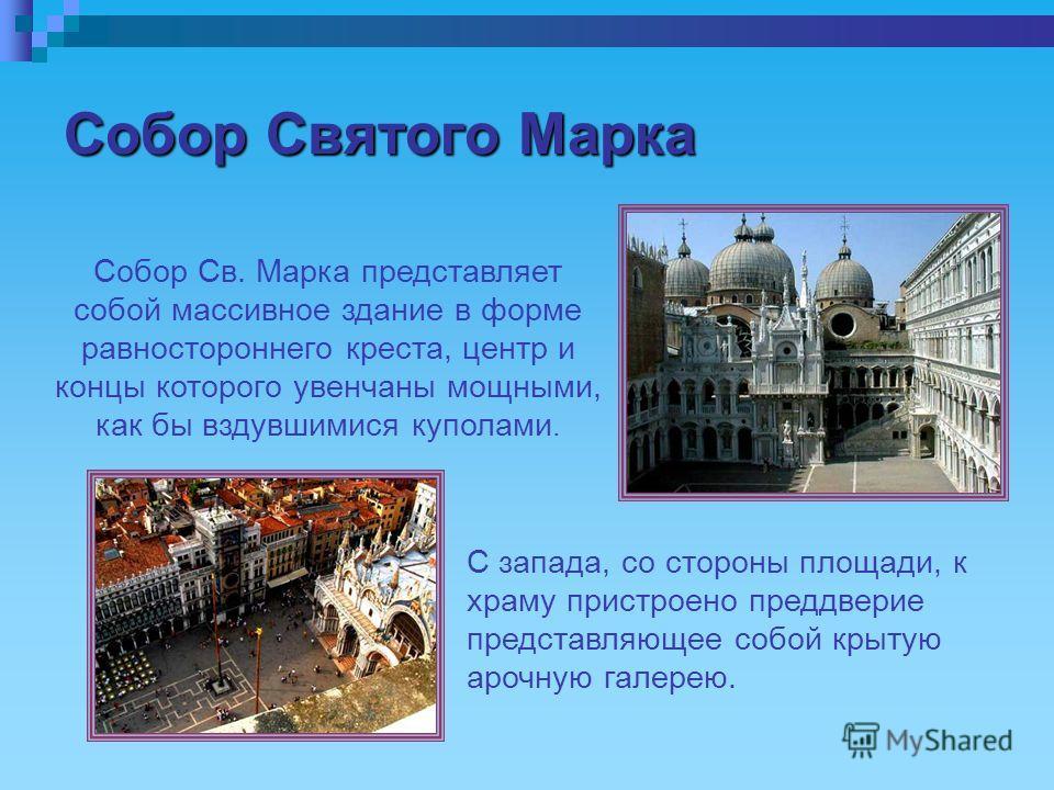 Собор Святого Марка Собор Св. Марка представляет собой массивное здание в форме равностороннего креста, центр и концы которого увенчаны мощными, как бы вздувшимися куполами. С запада, со стороны площади, к храму пристроено преддверие представляющее с