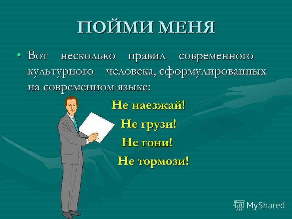 ПОЙМИ МЕНЯ Вот несколько правил современного культурного человека, сформулированных на современном языке:Вот несколько правил современного культурного человека, сформулированных на современном языке: Не наезжай! Не наезжай! Не грузи! Не грузи! Не гон