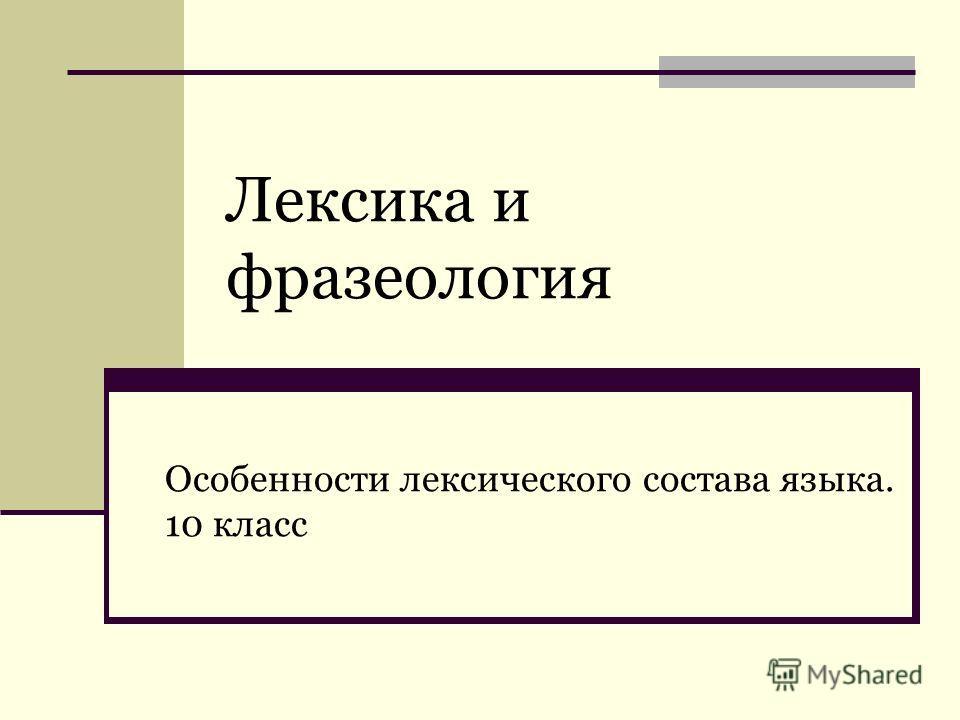 Лексика и фразеология Особенности лексического состава языка. 10 класс