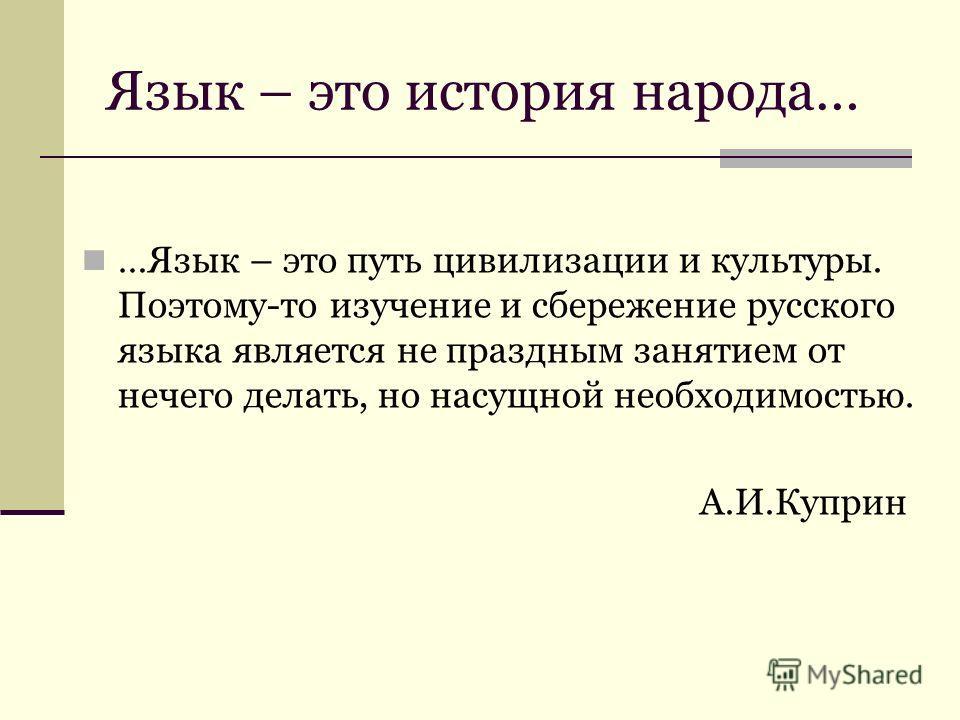Язык – это история народа… …Язык – это путь цивилизации и культуры. Поэтому-то изучение и сбережение русского языка является не праздным занятием от нечего делать, но насущной необходимостью. А.И.Куприн