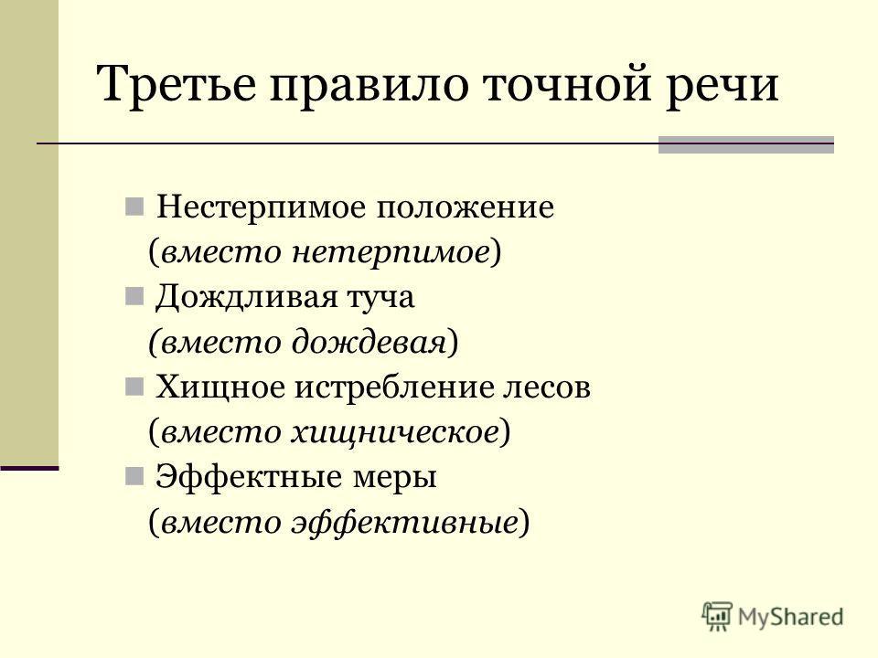 Третье правило точной речи Нестерпимое положение (вместо нетерпимое) Дождливая туча (вместо дождевая) Хищное истребление лесов (вместо хищническое) Эффектные меры (вместо эффективные)