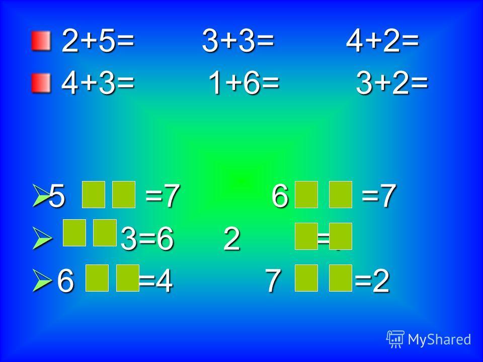 2+5= 3+3= 4+2= 2+5= 3+3= 4+2= 4+3= 1+6= 3+2= 4+3= 1+6= 3+2= 5 =76 =7 5 =76 =7 3=62 =7 3=62 =7 6 =4 7 =2 6 =4 7 =2