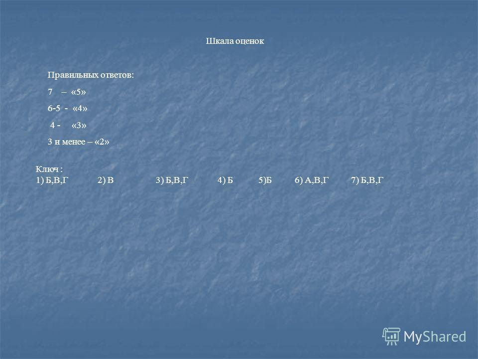 Шкала оценок Правильных ответов: 7 – «5» 6-5 - «4» 4 - «3» 3 и менее – «2» Ключ : 1) Б,В,Г 2) В 3) Б,В,Г 4) Б 5)Б 6) А,В,Г 7) Б,В,Г
