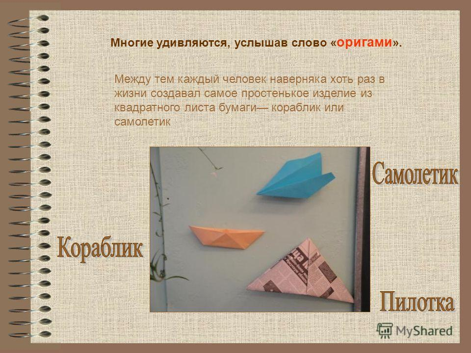 Между тем каждый человек наверняка хоть раз в жизни создавал самое простенькое изделие из квадратного листа бумаги кораблик или самолетик Многие удивляются, услышав слово « оригами ».