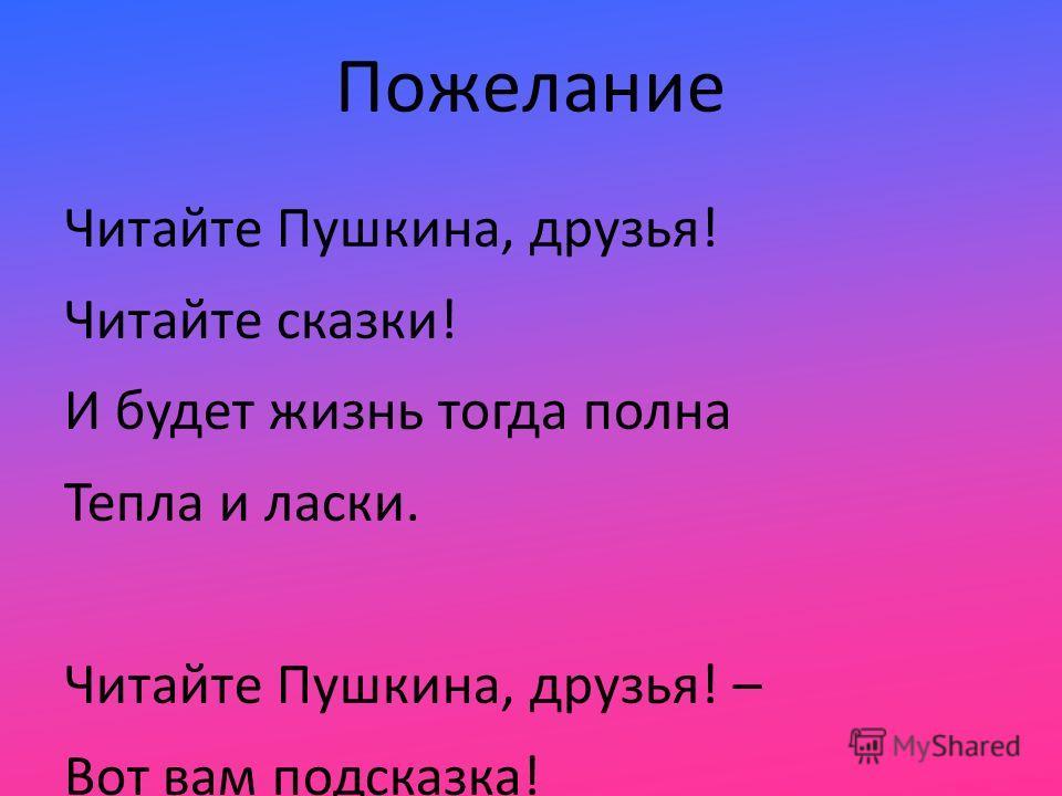 Пожелание Читайте Пушкина, друзья! Читайте сказки! И будет жизнь тогда полна Тепла и ласки. Читайте Пушкина, друзья! – Вот вам подсказка! И пронесете сквозь года Вы радость сказки!