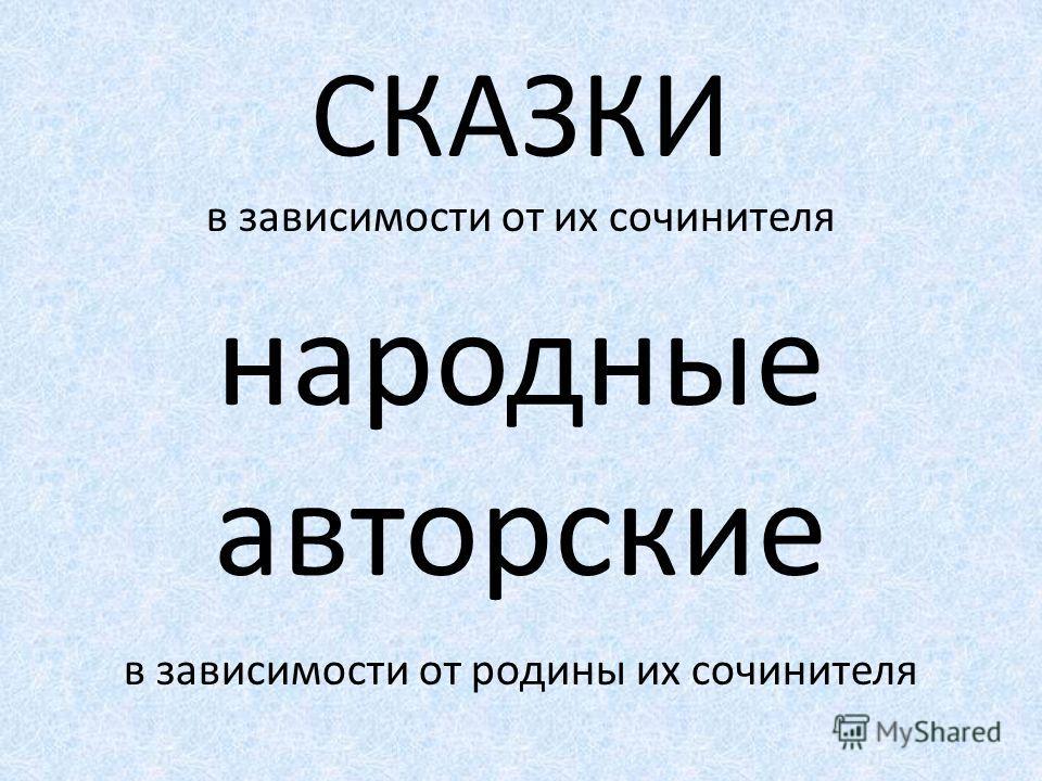СКАЗКИ в зависимости от их сочинителя народные авторские в зависимости от родины их сочинителя русские зарубежные виды волшебные бытовые богатырские о животных