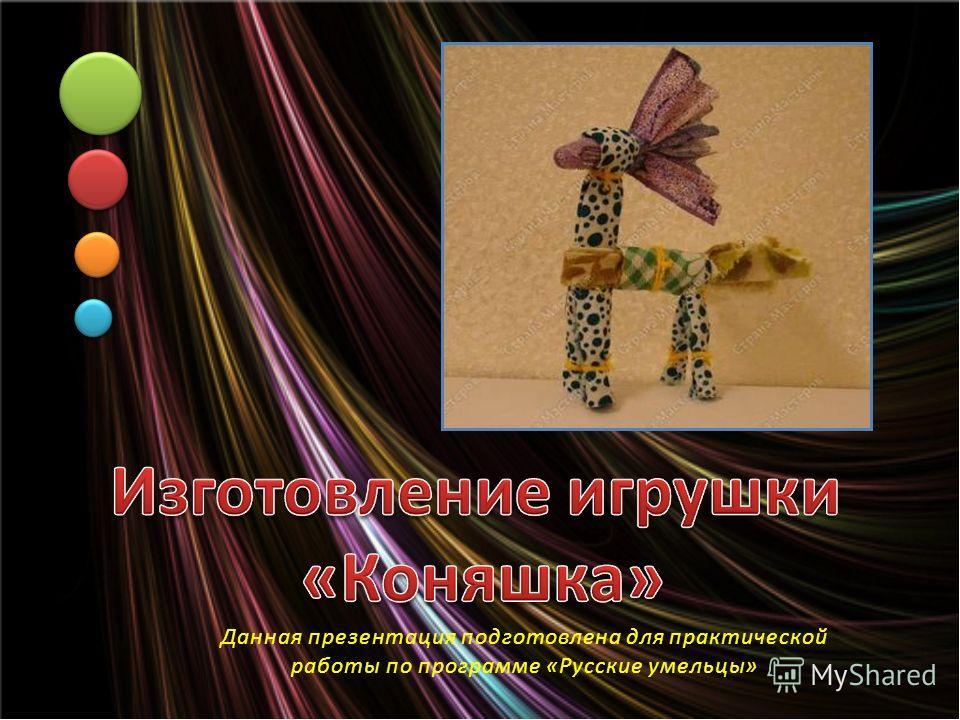 Данная презентация подготовлена для практической работы по программе «Русские умельцы»