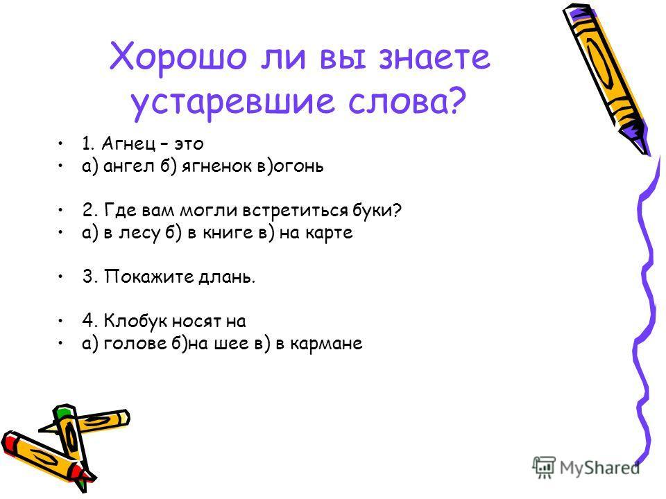 Хорошо ли вы знаете устаревшие слова? 1. Агнец – это а) ангел б) ягненок в)огонь 2. Где вам могли встретиться буки? а) в лесу б) в книге в) на карте 3. Покажите длань. 4. Клобук носят на а) голове б)на шее в) в кармане