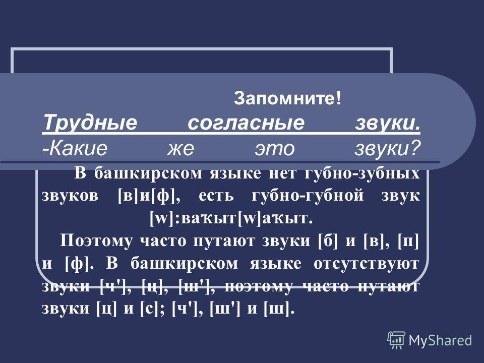 Запомните! Трудные согласные звуки. -Какие же это звуки? В башкирском языке нет губно-зубных звуков [в]и[ф], есть губно-губной звук [w]:ва ҡ ыт[w]а ҡ ыт. Поэтому часто путают звуки [б] и [в], [п] и [ф]. В башкирском языке отсутствуют звуки [ч'], [ц],