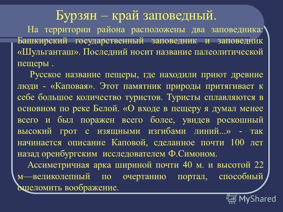 Бурзян – край заповедный. На территории района расположены два заповедника: Башкирский государственный заповедник и заповедник «Шульганташ». Последний носит название палеолитической пещеры. Русское название пещеры, где находили приют древние люди - «