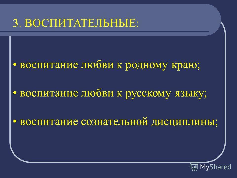 3. ВОСПИТАТЕЛЬНЫЕ: воспитание любви к родному краю; воспитание любви к русскому языку; воспитание сознательной дисциплины;