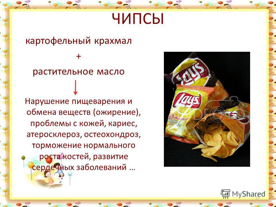ЧИПСЫ картофельный крахмал + растительное масло Нарушение пищеварения и обмена веществ (ожирение), проблемы с кожей, кариес, атеросклероз, остеохондроз, торможение нормального роста костей, развитие сердечных заболеваний … 15