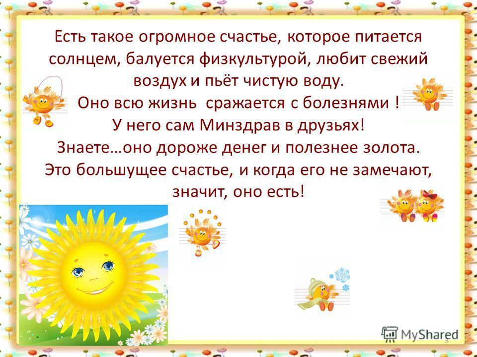 Есть такое огромное счастье, которое питается солнцем, балуется физкультурой, любит свежий воздух и пьёт чистую воду. Оно всю жизнь сражается с болезнями ! У него сам Минздрав в друзьях! Знаете…оно дороже денег и полезнее золота. Это большущее счасть